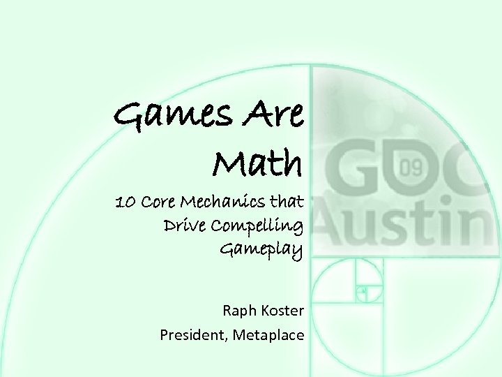 Games Are Math 10 Core Mechanics that Drive Compelling Gameplay Raph Koster President, Metaplace