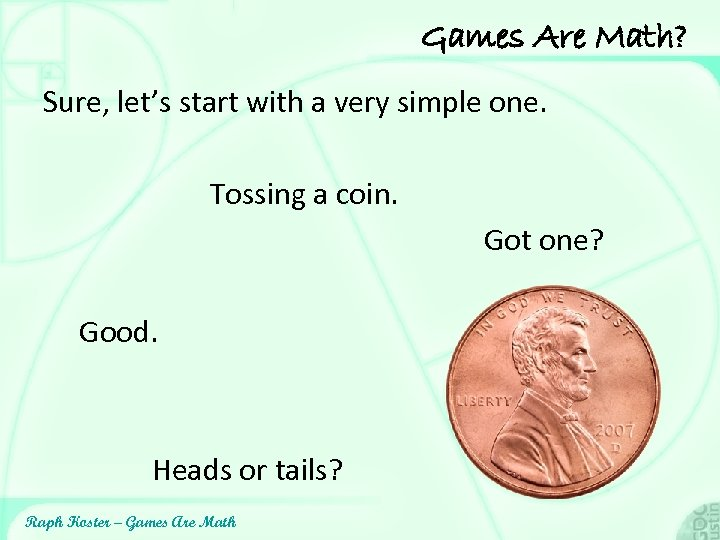 Games Are Math? Sure, let's start with a very simple one. Tossing a coin.