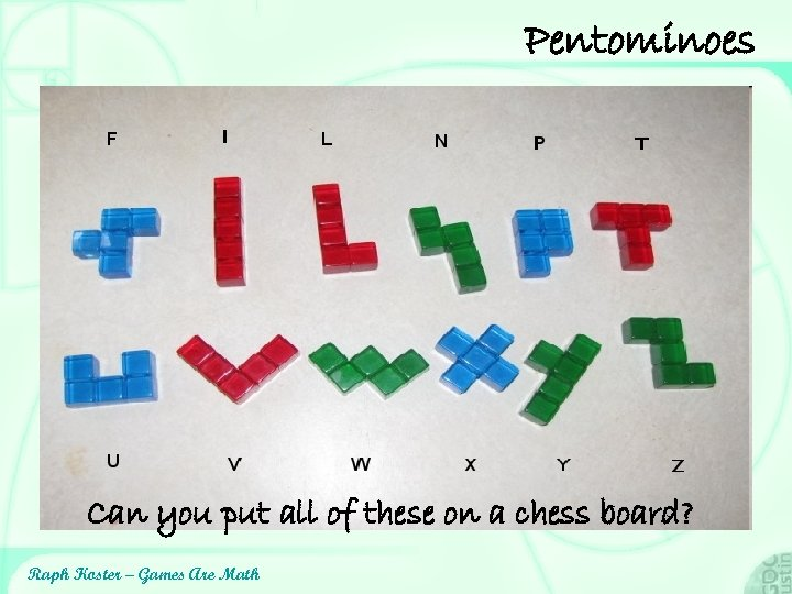 Pentominoes Can you put all of these on a chess board? Raph Koster –