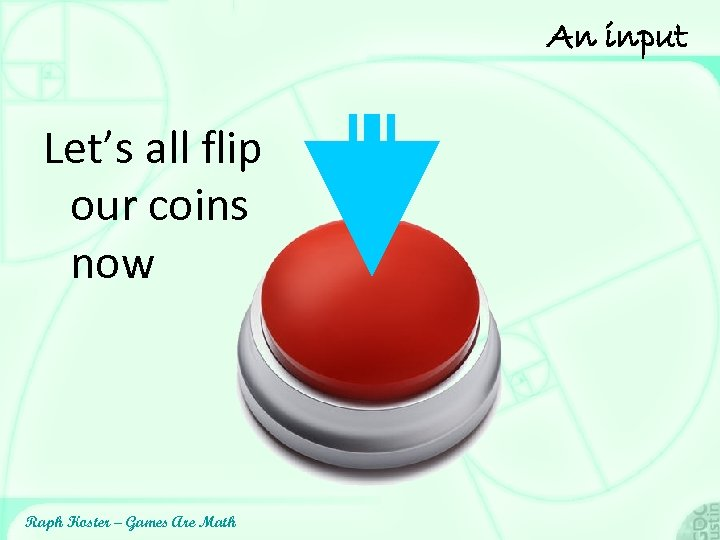 An input Let's all flip our coins now Raph Koster – Games Are Math