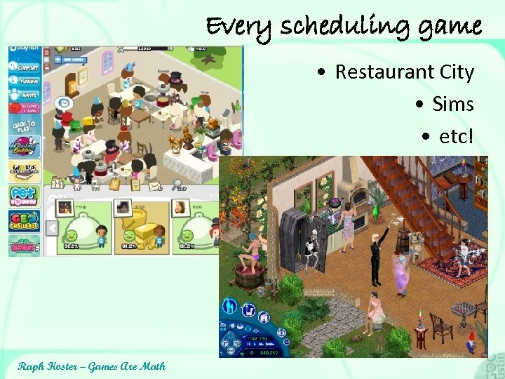 Every scheduling game • Restaurant City • Sims • etc! Raph Koster – Games