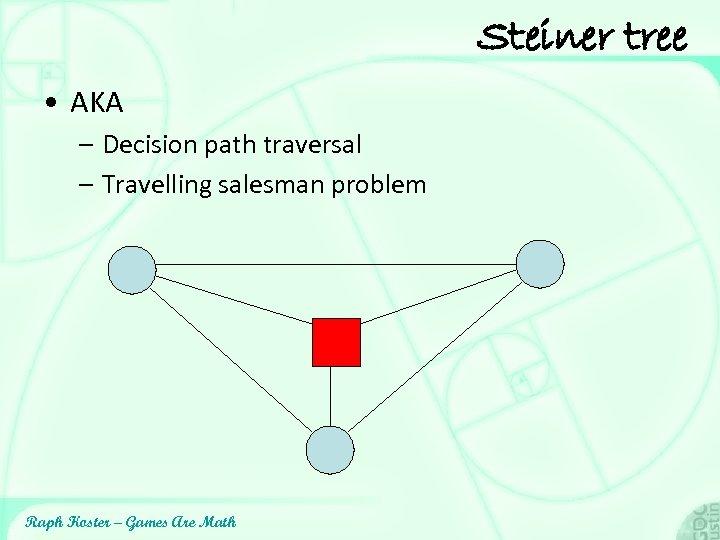 Steiner tree • AKA – Decision path traversal – Travelling salesman problem Raph Koster