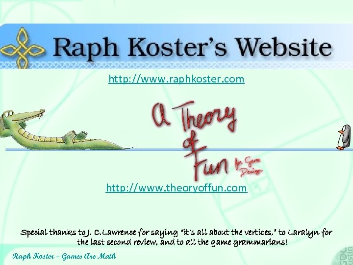 http: //www. raphkoster. com http: //www. theoryoffun. com Special thanks to J. C. Lawrence