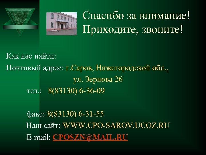 Спасибо за внимание! Приходите, звоните! Как нас найти: Почтовый адрес: г. Саров, Нижегородской обл.