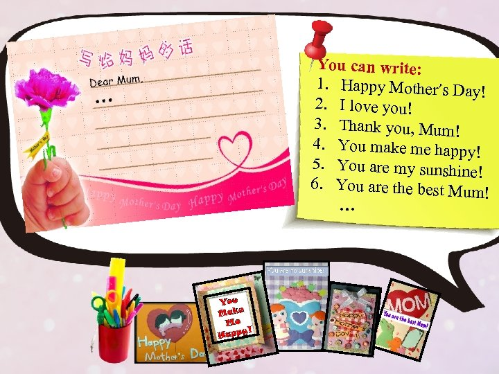 You can write: 1. Happy Mother's Day ! 2. I love you! 3. Thank