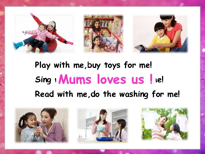 Play with me, buy toys for me! Sing with me, cook dinnerus !me! Mums