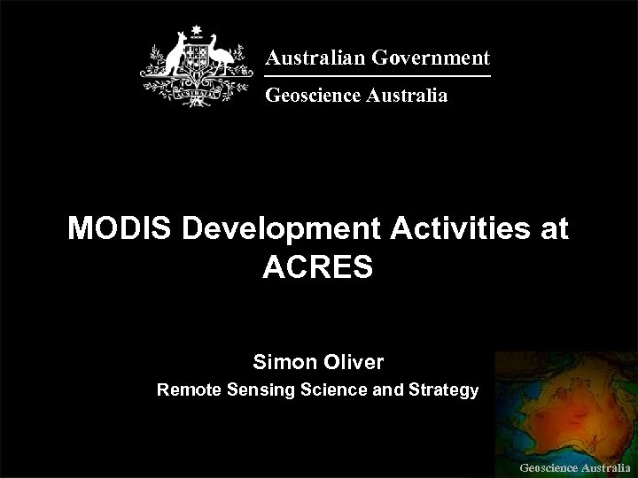 Australian Government Geoscience Australia MODIS Development Activities at ACRES Simon Oliver Remote Sensing Science
