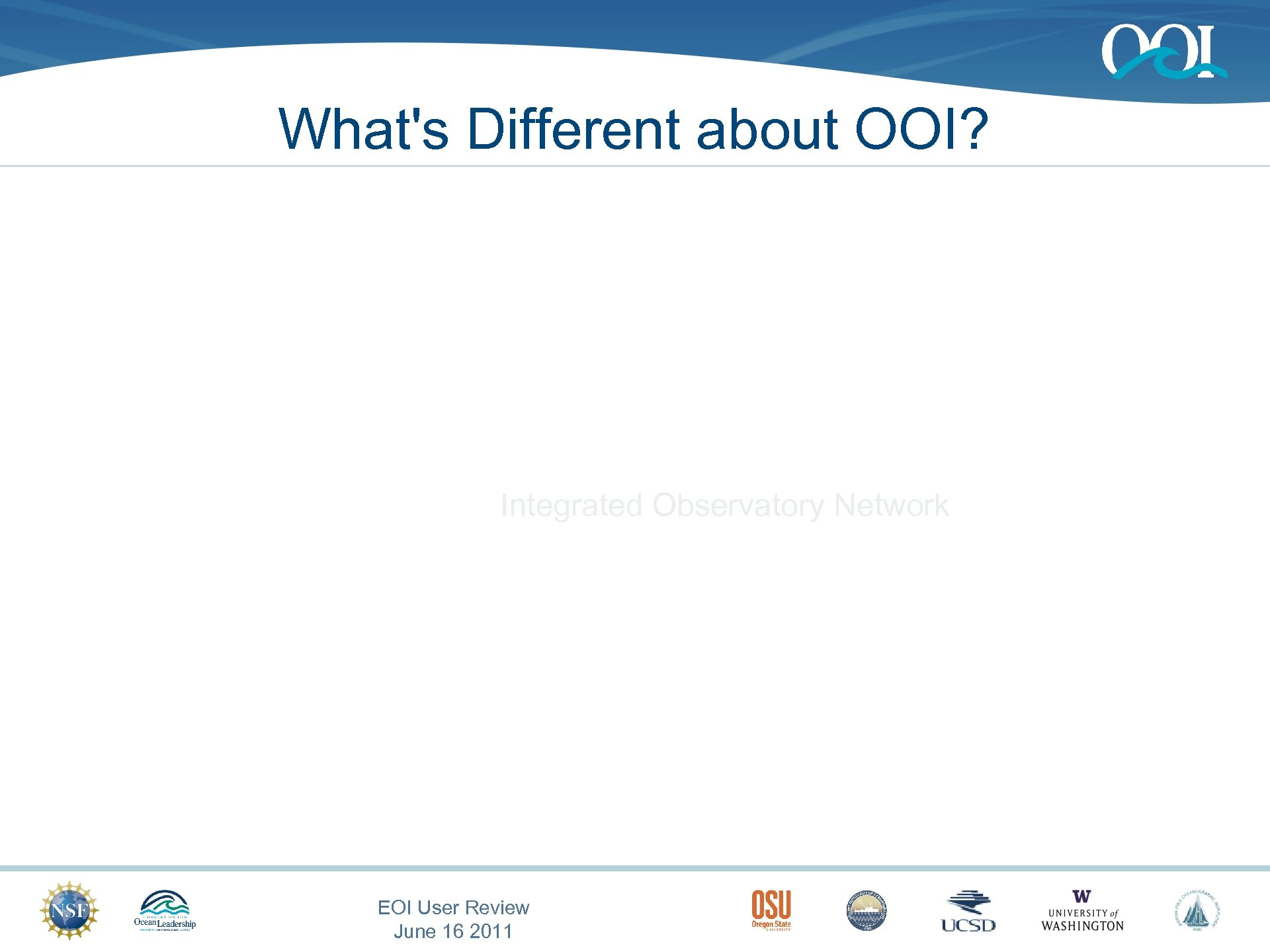 What's Different about OOI? Integrated Observatory Network EOI User Review June 16 2011