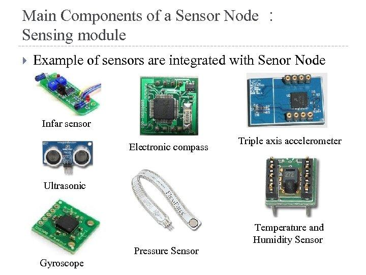 Main Components of a Sensor Node : Sensing module Example of sensors are integrated