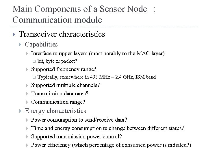 Main Components of a Sensor Node : Communication module Transceiver characteristics Capabilities Interface to