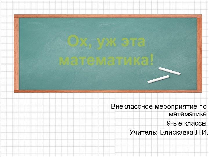 Ох, уж эта математика! Внеклассное мероприятие по математике 9 -ые классы Учитель: Блискавка