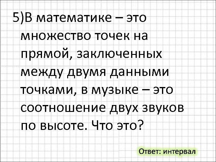 5)В математике – это множество точек на прямой, заключенных между двумя данными точками, в
