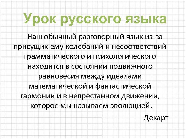 Урок русского языка Наш обычный разговорный язык из-за присущих ему колебаний и несоответствий грамматического