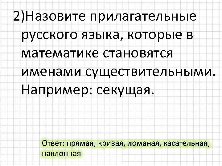 2)Назовите прилагательные русского языка, которые в математике становятся именами существительными. Например: секущая.