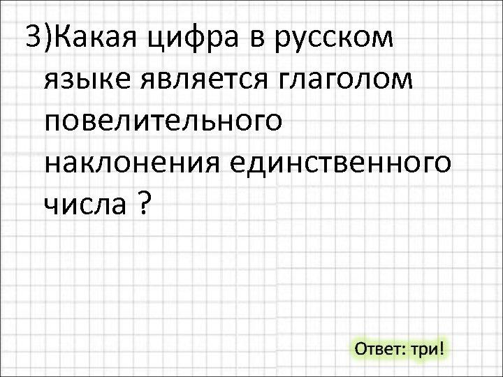 3)Какая цифра в русском языке является глаголом повелительного наклонения единственного числа ?