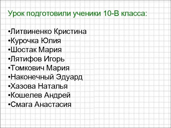 Урок подготовили ученики 10 -В класса: • Литвиненко Кристина • Курочка Юлия • Шостак