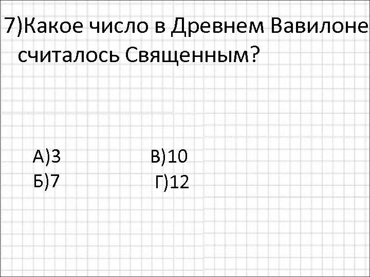 7)Какое число в Древнем Вавилоне считалось Священным? А)3 В)10 Б)7 Г)12