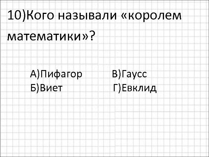 10)Кого называли «королем математики» ? А)Пифагор Б)Виет В)Гаусс Г)Евклид