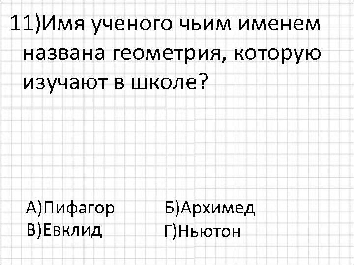 11)Имя ученого чьим именем названа геометрия, которую изучают в школе? А)Пифагор Б)Архимед В)Евклид Г)Ньютон
