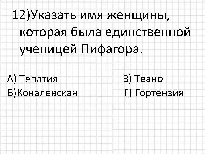 12)Указать имя женщины, которая была единственной ученицей Пифагора. В) Теано А) Тепатия Б)Ковалевская Г)