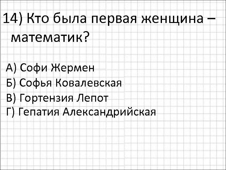 14) Кто была первая женщина – математик? А) Софи Жермен Б) Софья Ковалевская В)