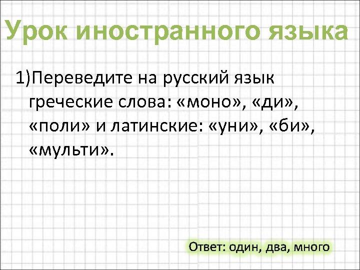 Урок иностранного языка 1)Переведите на русский язык греческие слова: «моно» , «ди» , «поли»