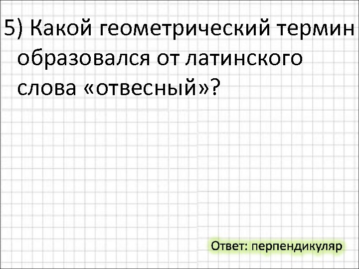 5) Какой геометрический термин образовался от латинского слова «отвесный» ?