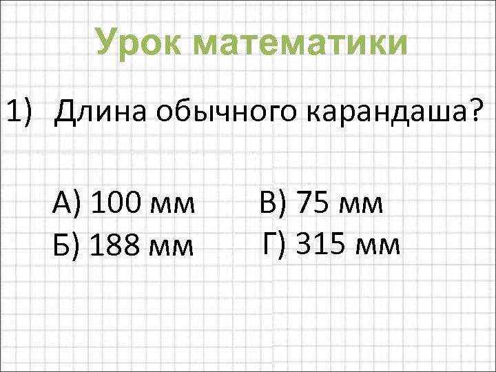 Урок математики 1) Длина обычного карандаша? А) 100 мм В) 75 мм Г) 315
