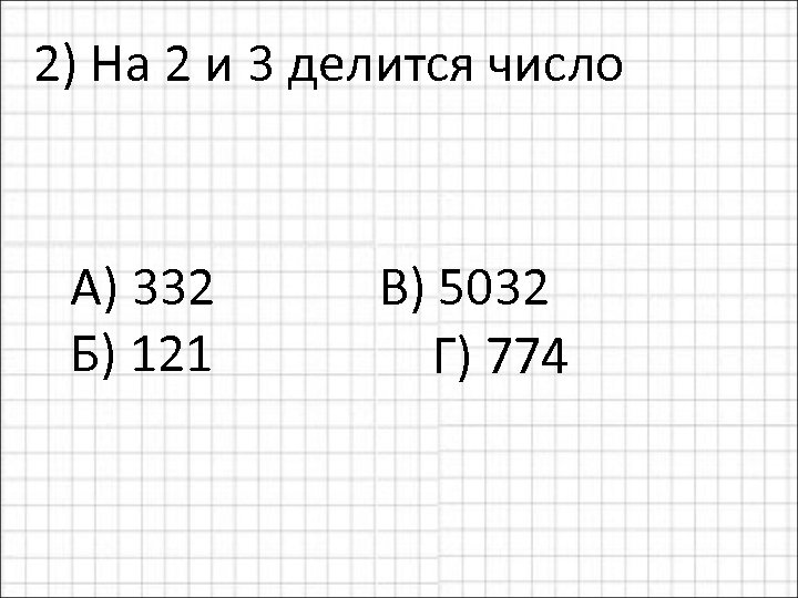 2) На 2 и 3 делится число А) 332 В) 5032 Б) 121 Г)