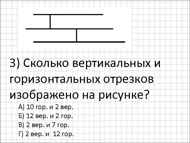 3) Сколько вертикальных и горизонтальных отрезков изображено на рисунке? А) 10 гор. и 2