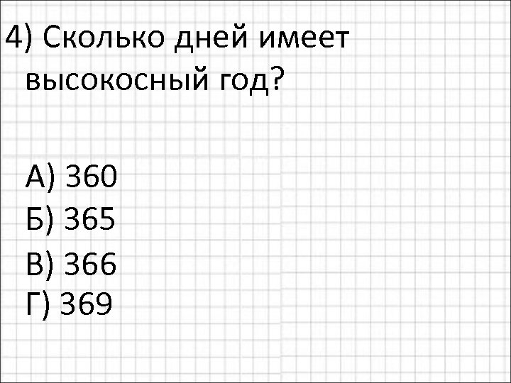 4) Сколько дней имеет высокосный год? А) 360 Б) 365 В) 366 Г) 369