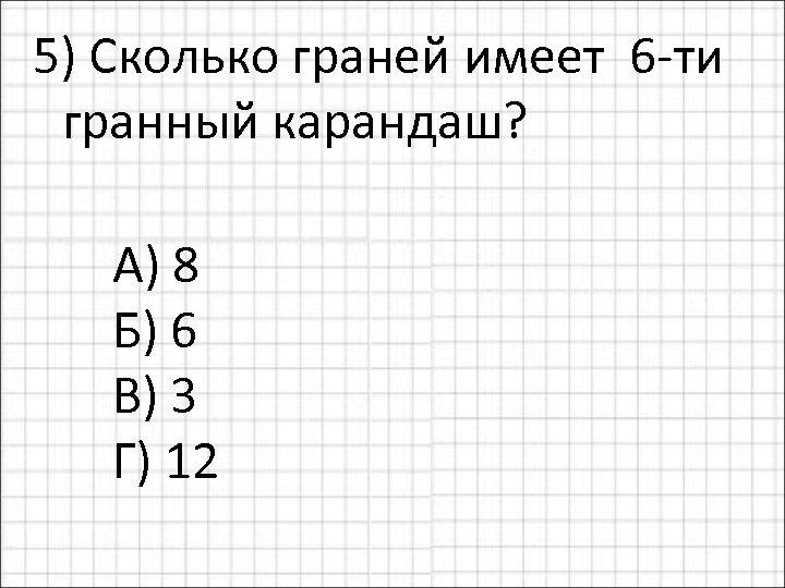 5) Сколько граней имеет 6 -ти гранный карандаш? А) 8 Б) 6 В) 3
