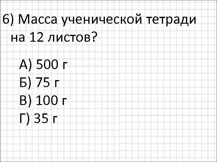 6) Масса ученической тетради на 12 листов? А) 500 г Б) 75 г В)