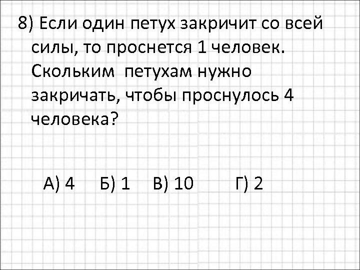 8) Если один петух закричит со всей силы, то проснется 1 человек. Скольким петухам