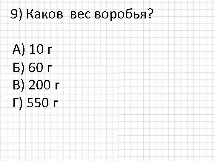 9) Каков вес воробья? А) 10 г Б) 60 г В) 200 г Г)