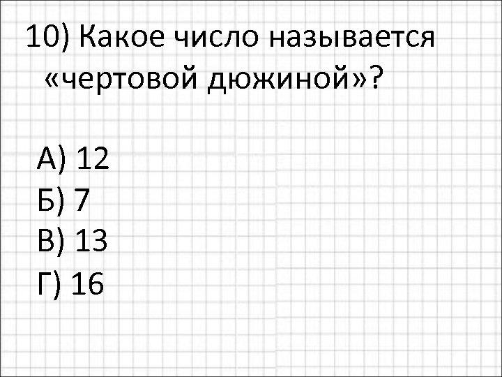 10) Какое число называется «чертовой дюжиной» ? А) 12 Б) 7 В) 13 Г)