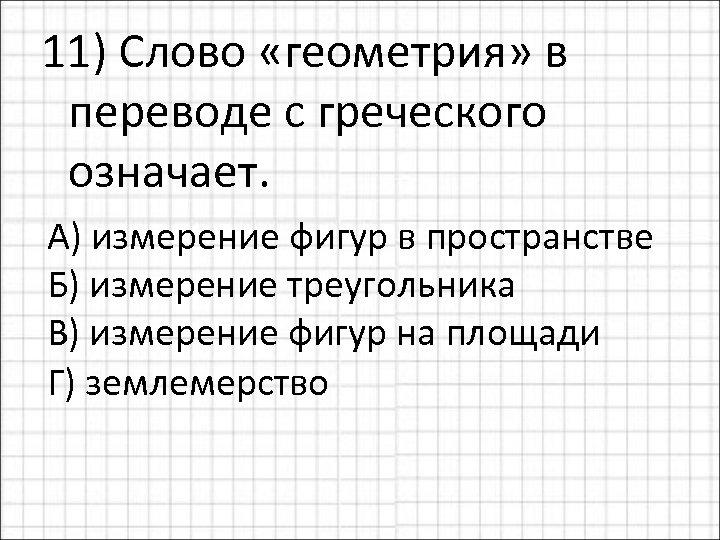 11) Слово «геометрия» в переводе с греческого означает. А) измерение фигур в пространстве Б)