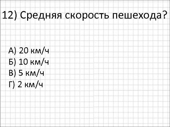 12) Средняя скорость пешехода? А) 20 км/ч Б) 10 км/ч В) 5 км/ч Г)