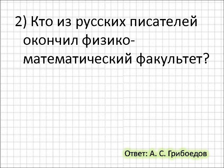 2) Кто из русских писателей окончил физикоматематический факультет?