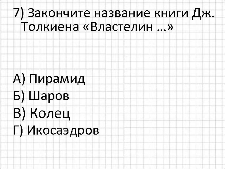 7) Закончите название книги Дж. Толкиена «Властелин …» А) Пирамид Б) Шаров В) Колец