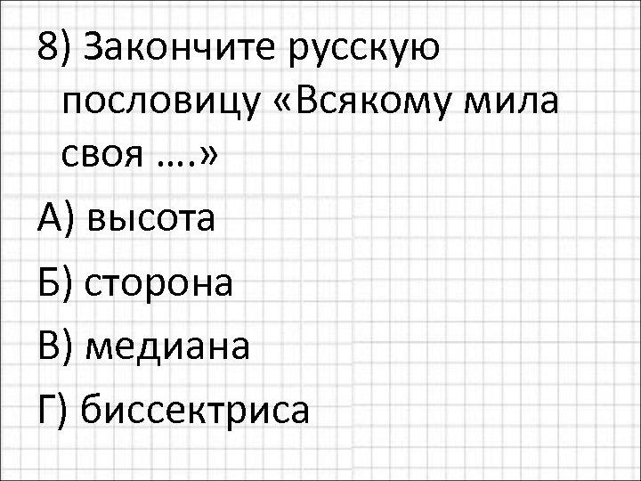 8) Закончите русскую пословицу «Всякому мила своя …. » А) высота Б) сторона В)