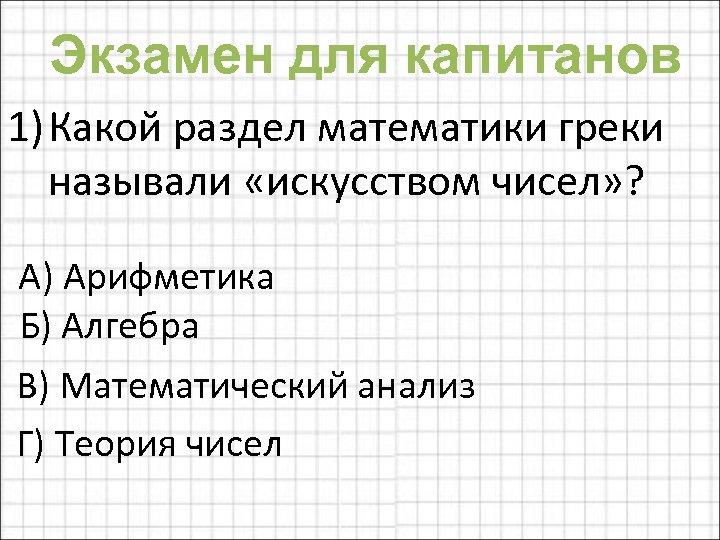 Экзамен для капитанов 1) Какой раздел математики греки называли «искусством чисел» ? А) Арифметика