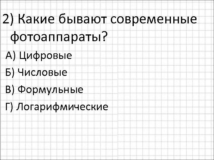 2) Какие бывают современные фотоаппараты? А) Цифровые Б) Числовые В) Формульные Г) Логарифмические