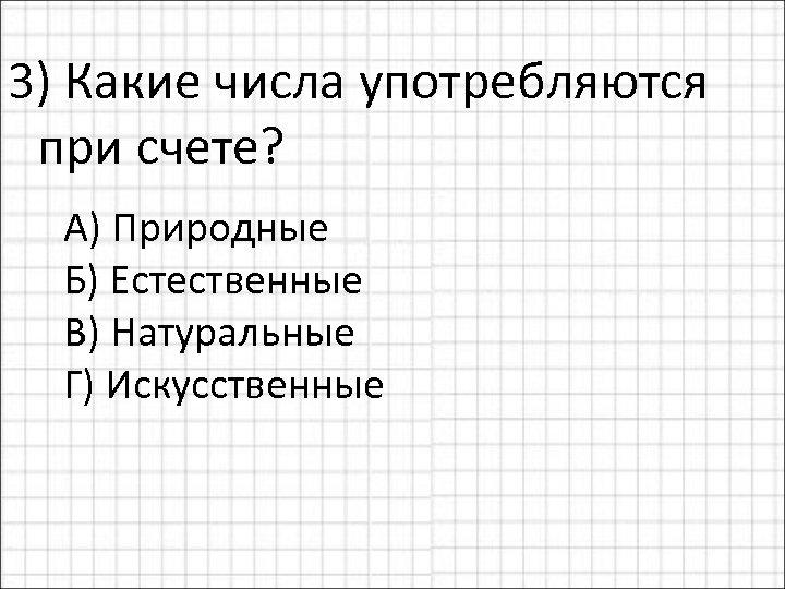 3) Какие числа употребляются при счете? А) Природные Б) Естественные В) Натуральные Г) Искусственные
