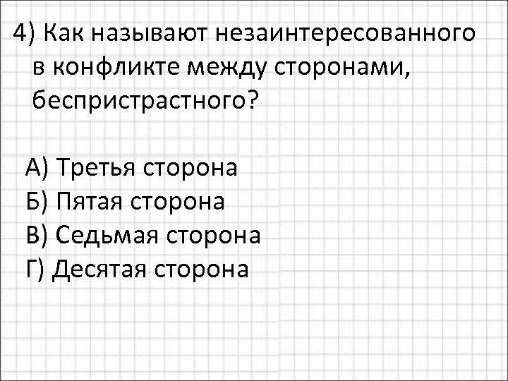 4) Как называют незаинтересованного в конфликте между сторонами, беспристрастного? А) Третья сторона Б) Пятая
