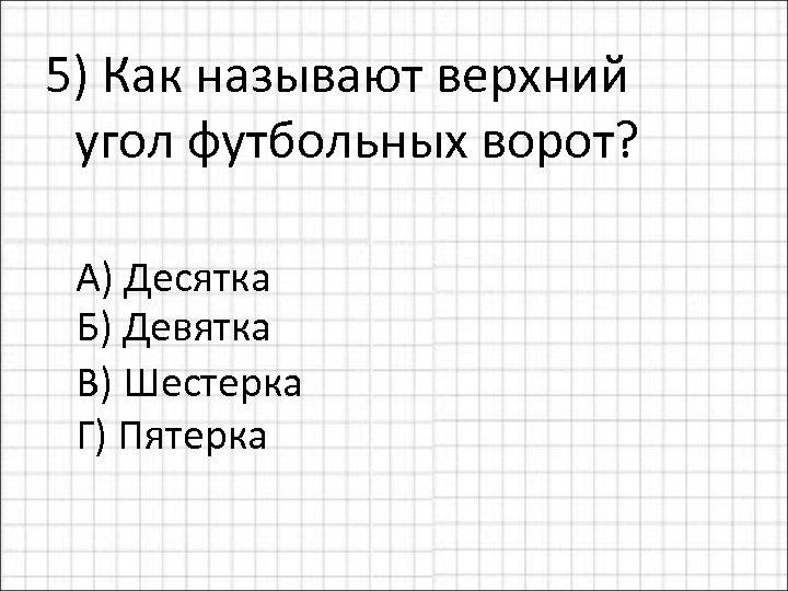 5) Как называют верхний угол футбольных ворот? А) Десятка Б) Девятка В) Шестерка Г)