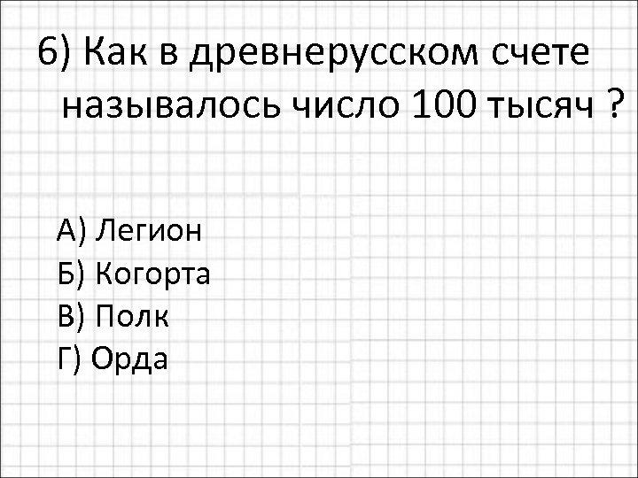 6) Как в древнерусском счете называлось число 100 тысяч ? А) Легион Б) Когорта