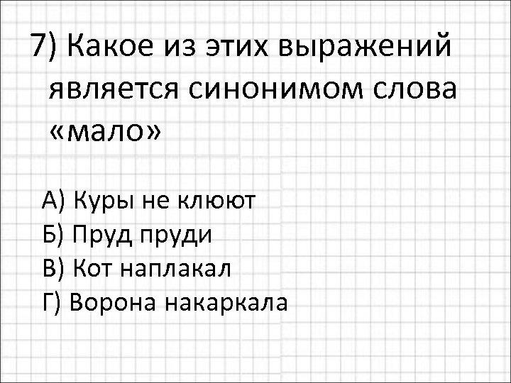 7) Какое из этих выражений является синонимом слова «мало» А) Куры не клюют Б)
