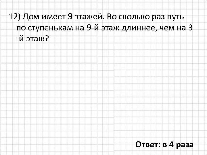12) Дом имеет 9 этажей. Во сколько раз путь по ступенькам на 9 -й