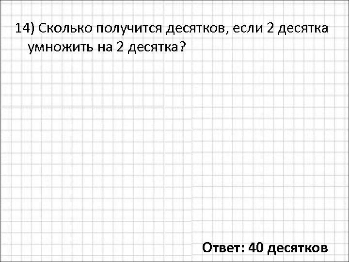 14) Сколько получится десятков, если 2 десятка умножить на 2 десятка? Ответ: 40 десятков
